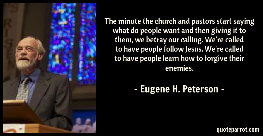 Eugene H. Peterson Quote: The minute the church and pastors start saying what do people want and then giving it to them, we betray our calling. We're called to have people follow Jesus. We're called to have people learn how to forgive their enemies.