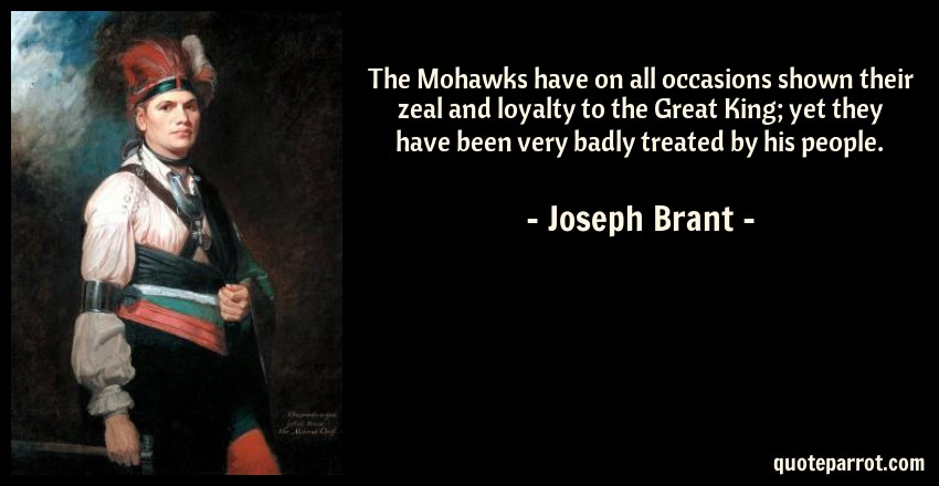 Joseph Brant Quote: The Mohawks have on all occasions shown their zeal and loyalty to the Great King; yet they have been very badly treated by his people.
