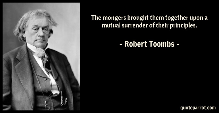 Robert Toombs Quote: The mongers brought them together upon a mutual surrender of their principles.
