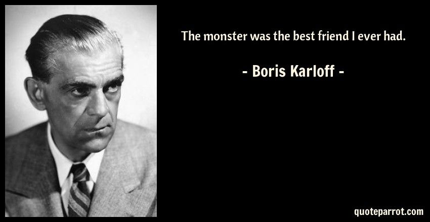 Boris Karloff Quote: The monster was the best friend I ever had.