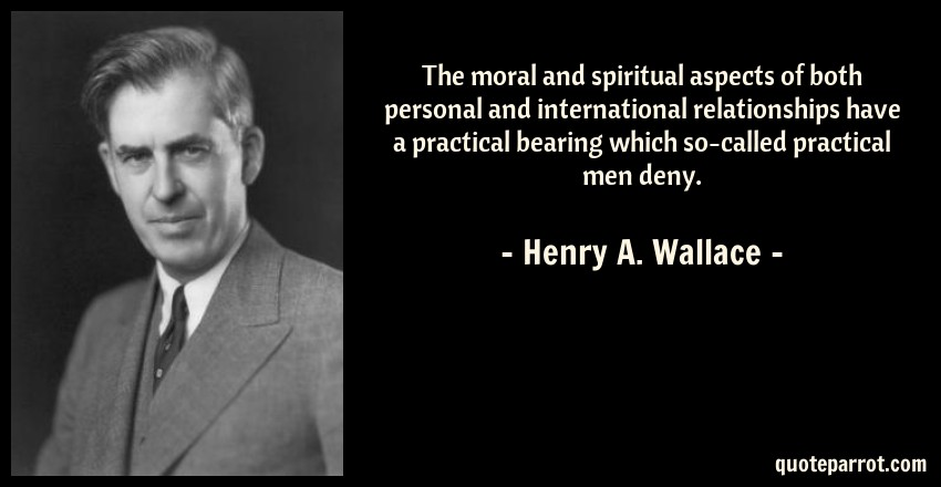 Henry A. Wallace Quote: The moral and spiritual aspects of both personal and international relationships have a practical bearing which so-called practical men deny.