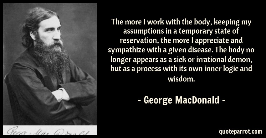 George MacDonald Quote: The more I work with the body, keeping my assumptions in a temporary state of reservation, the more I appreciate and sympathize with a given disease. The body no longer appears as a sick or irrational demon, but as a process with its own inner logic and wisdom.
