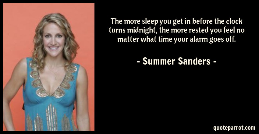 Summer Sanders Quote: The more sleep you get in before the clock turns midnight, the more rested you feel no matter what time your alarm goes off.