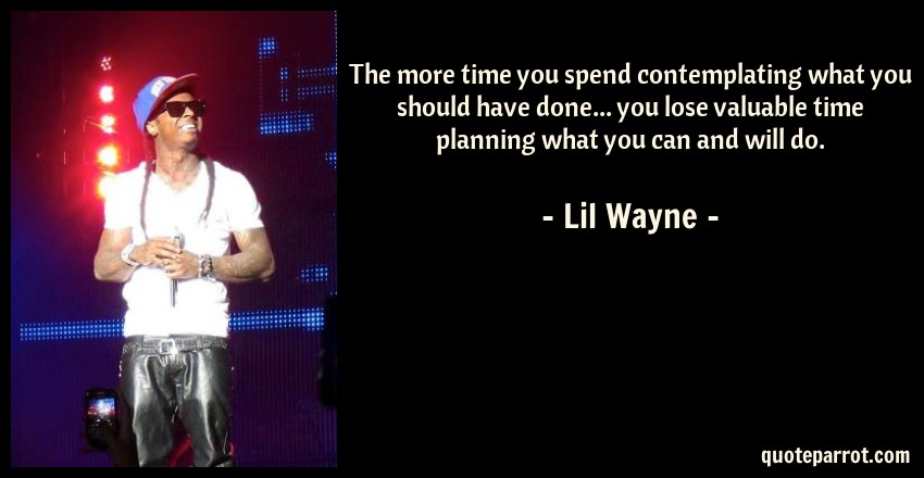 Lil Wayne Quote: The more time you spend contemplating what you should have done... you lose valuable time planning what you can and will do.