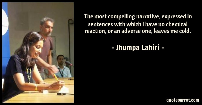 Jhumpa Lahiri Quote: The most compelling narrative, expressed in sentences with which I have no chemical reaction, or an adverse one, leaves me cold.