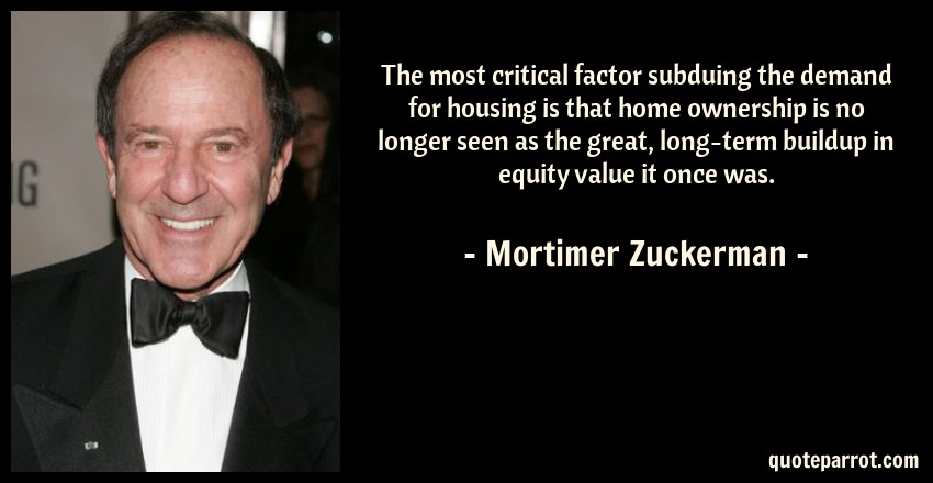Mortimer Zuckerman Quote: The most critical factor subduing the demand for housing is that home ownership is no longer seen as the great, long-term buildup in equity value it once was.