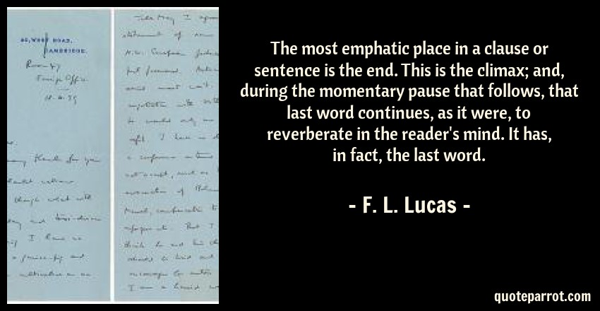 F. L. Lucas Quote: The most emphatic place in a clause or sentence is the end. This is the climax; and, during the momentary pause that follows, that last word continues, as it were, to reverberate in the reader's mind. It has, in fact, the last word.