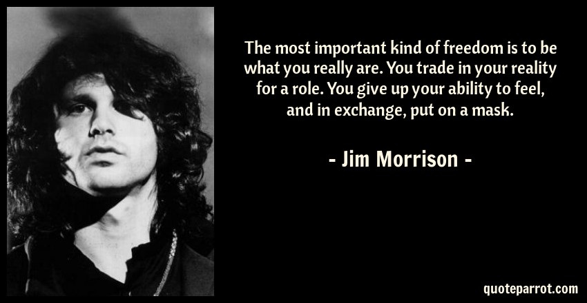 Jim Morrison Quote: The most important kind of freedom is to be what you really are. You trade in your reality for a role. You give up your ability to feel, and in exchange, put on a mask.