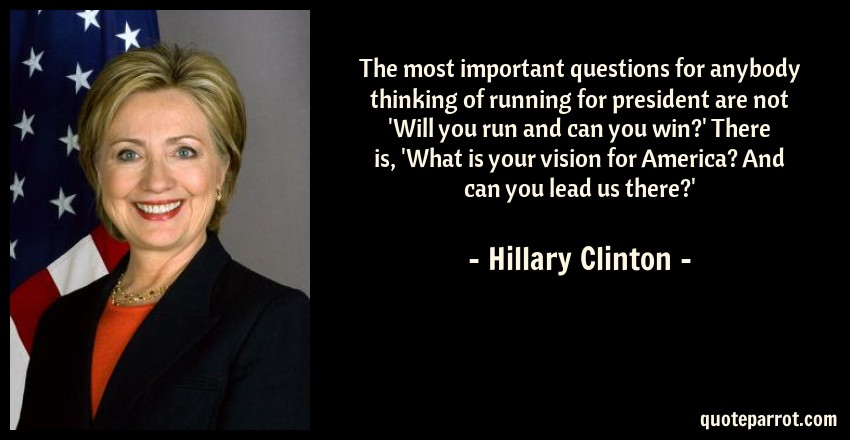Hillary Clinton Quote: The most important questions for anybody thinking of running for president are not 'Will you run and can you win?' There is, 'What is your vision for America? And can you lead us there?'