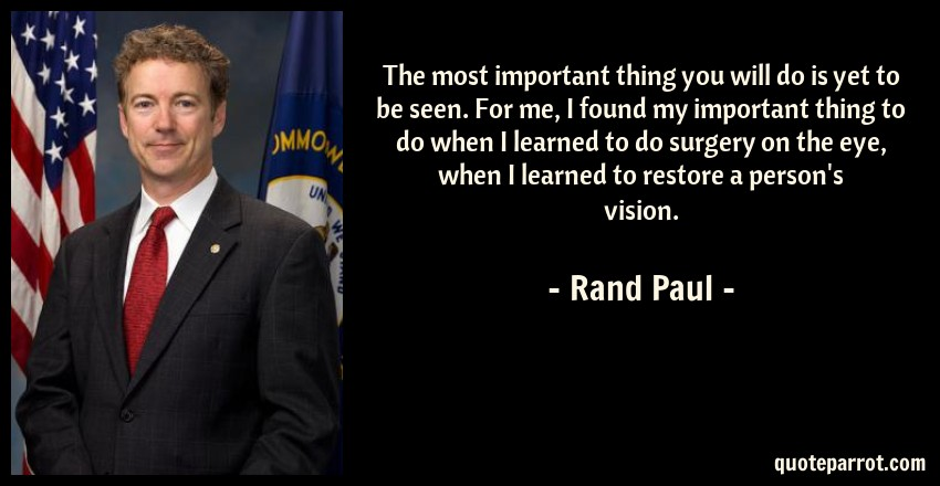 Rand Paul Quote: The most important thing you will do is yet to be seen. For me, I found my important thing to do when I learned to do surgery on the eye, when I learned to restore a person's vision.