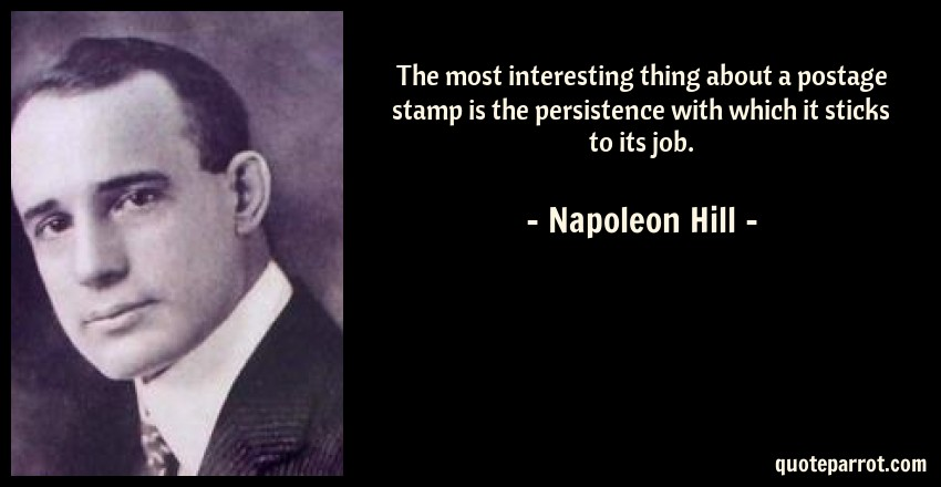 Napoleon Hill Quote: The most interesting thing about a postage stamp is the persistence with which it sticks to its job.