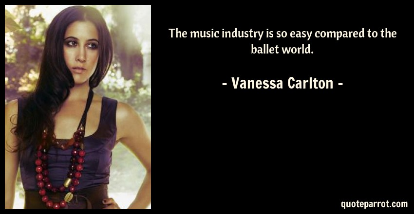 Vanessa Carlton Quote: The music industry is so easy compared to the ballet world.