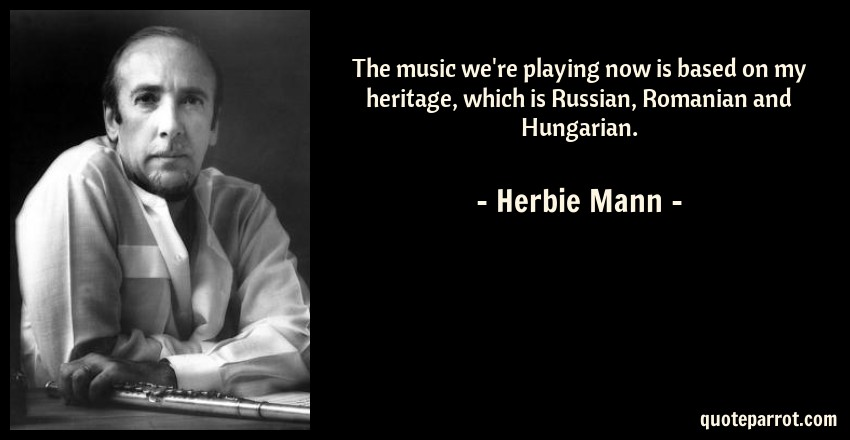 Herbie Mann Quote: The music we're playing now is based on my heritage, which is Russian, Romanian and Hungarian.