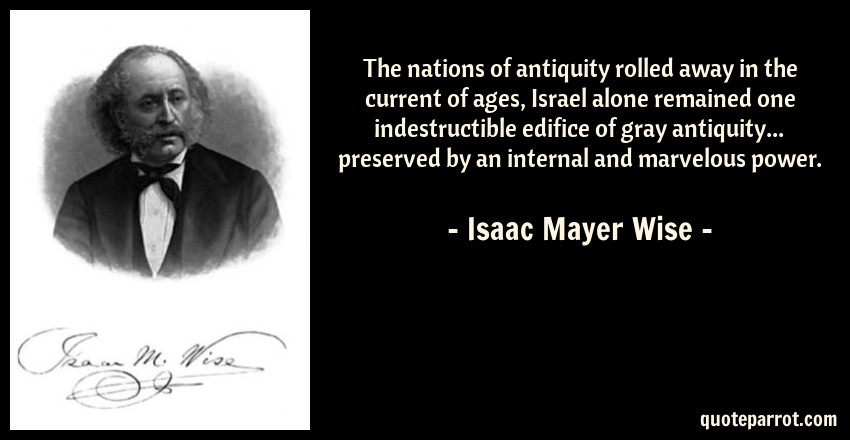 Isaac Mayer Wise Quote: The nations of antiquity rolled away in the current of ages, Israel alone remained one indestructible edifice of gray antiquity... preserved by an internal and marvelous power.
