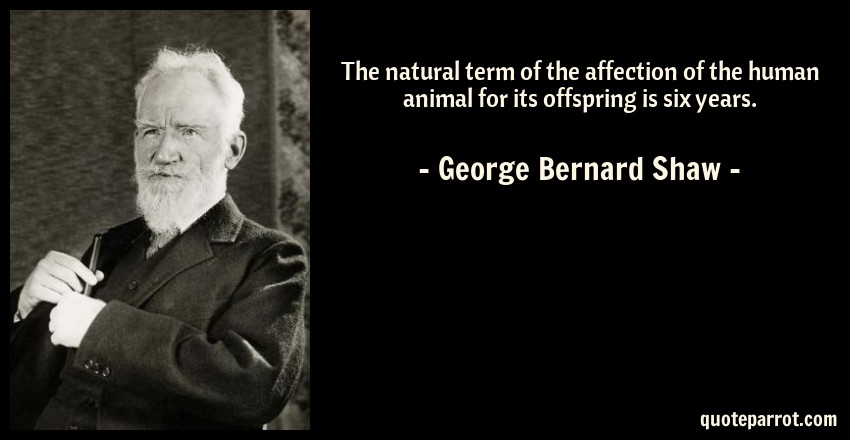George Bernard Shaw Quote: The natural term of the affection of the human animal for its offspring is six years.