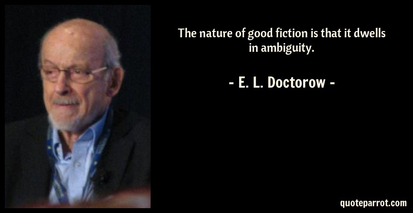 E. L. Doctorow Quote: The nature of good fiction is that it dwells in ambiguity.