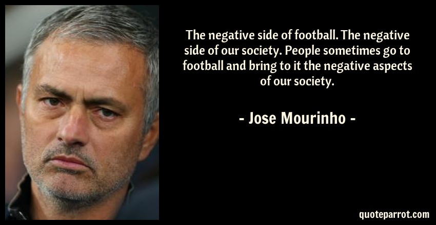 Jose Mourinho Quote: The negative side of football. The negative side of our society. People sometimes go to football and bring to it the negative aspects of our society.