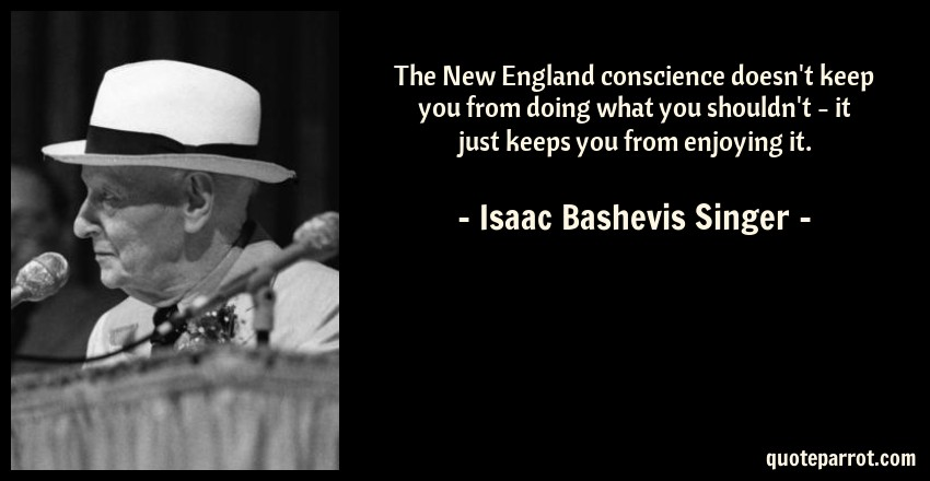 Isaac Bashevis Singer Quote: The New England conscience doesn't keep you from doing what you shouldn't - it just keeps you from enjoying it.