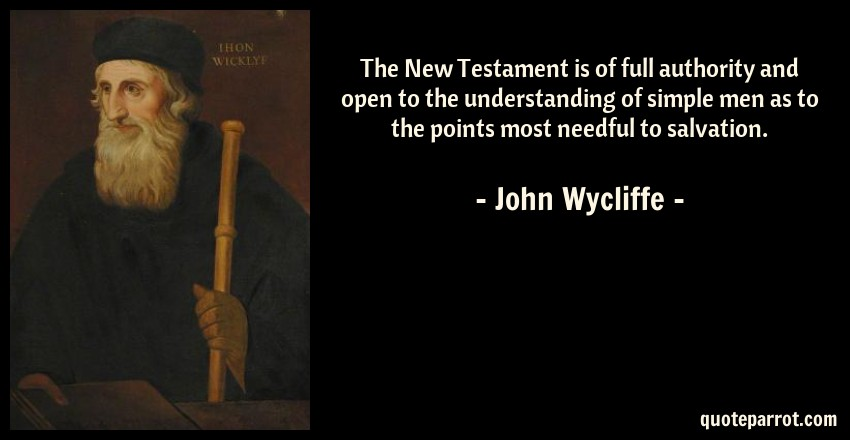 John Wycliffe Quote: The New Testament is of full authority and open to the understanding of simple men as to the points most needful to salvation.