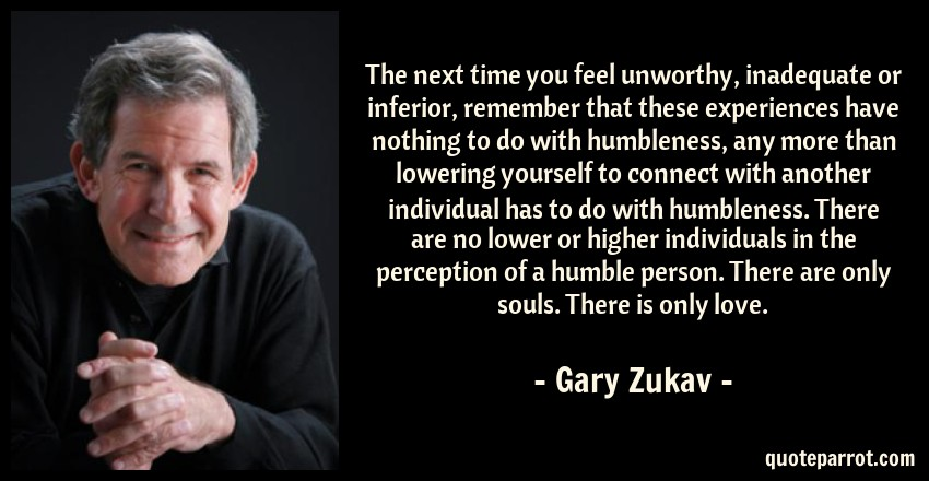 Gary Zukav Quote: The next time you feel unworthy, inadequate or inferior, remember that these experiences have nothing to do with humbleness, any more than lowering yourself to connect with another individual has to do with humbleness. There are no lower or higher individuals in the perception of a humble person. There are only souls. There is only love.