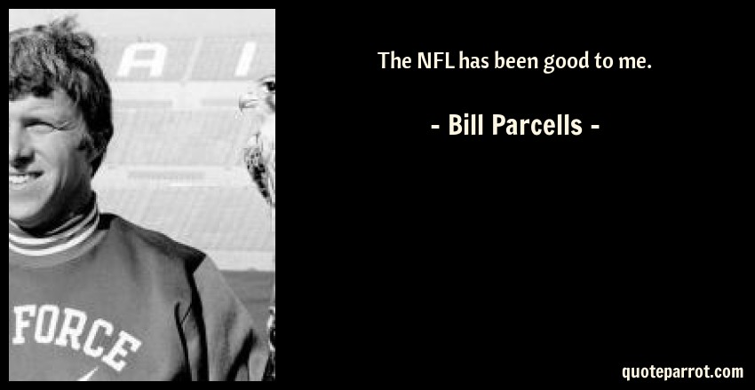 Bill Parcells Quote: The NFL has been good to me.