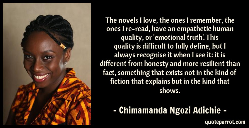 Chimamanda Ngozi Adichie Quote: The novels I love, the ones I remember, the ones I re-read, have an empathetic human quality, or 'emotional truth'. This quality is difficult to fully define, but I always recognise it when I see it: it is different from honesty and more resilient than fact, something that exists not in the kind of fiction that explains but in the kind that shows.
