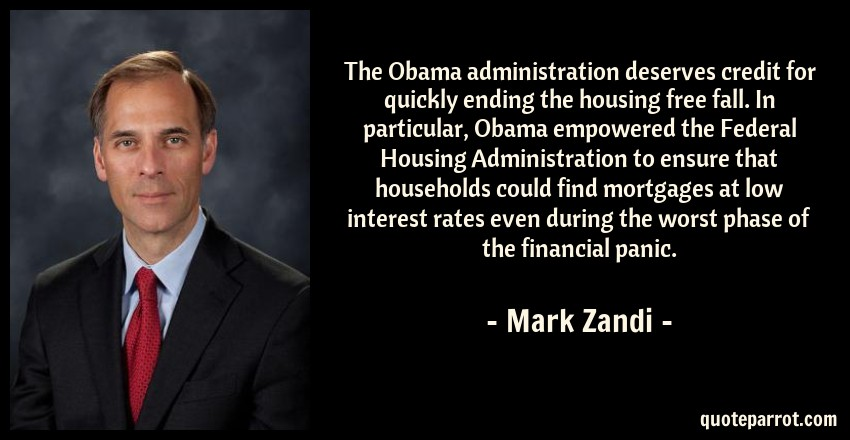 Mark Zandi Quote: The Obama administration deserves credit for quickly ending the housing free fall. In particular, Obama empowered the Federal Housing Administration to ensure that households could find mortgages at low interest rates even during the worst phase of the financial panic.