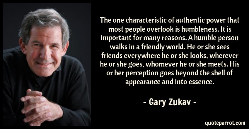 Gary Zukav Quote: The one characteristic of authentic power that most people overlook is humbleness. It is important for many reasons. A humble person walks in a friendly world. He or she sees friends everywhere he or she looks, wherever he or she goes, whomever he or she meets. His or her perception goes beyond the shell of appearance and into essence.