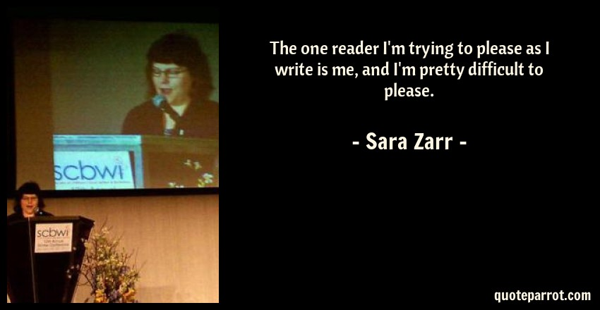 Sara Zarr Quote: The one reader I'm trying to please as I write is me, and I'm pretty difficult to please.