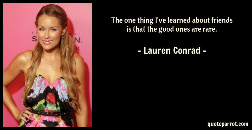 Lauren Conrad Quote: The one thing I've learned about friends is that the good ones are rare.