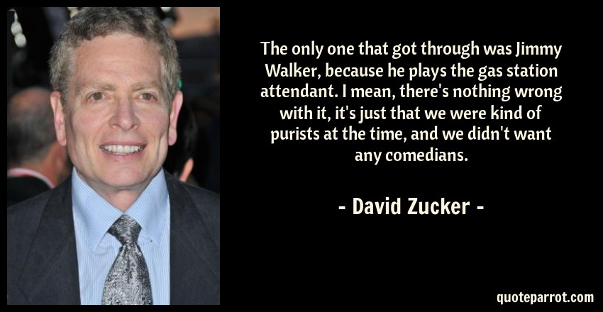 David Zucker Quote: The only one that got through was Jimmy Walker, because he plays the gas station attendant. I mean, there's nothing wrong with it, it's just that we were kind of purists at the time, and we didn't want any comedians.