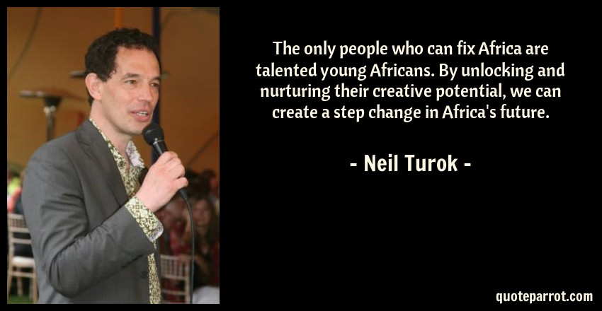 Neil Turok Quote: The only people who can fix Africa are talented young Africans. By unlocking and nurturing their creative potential, we can create a step change in Africa's future.