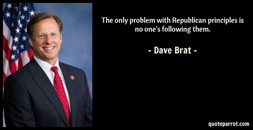 Dave Brat Quote: The only problem with Republican principles is no one's following them.