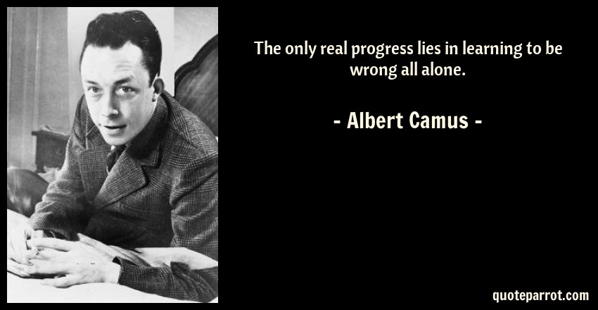 Albert Camus Quote: The only real progress lies in learning to be wrong all alone.