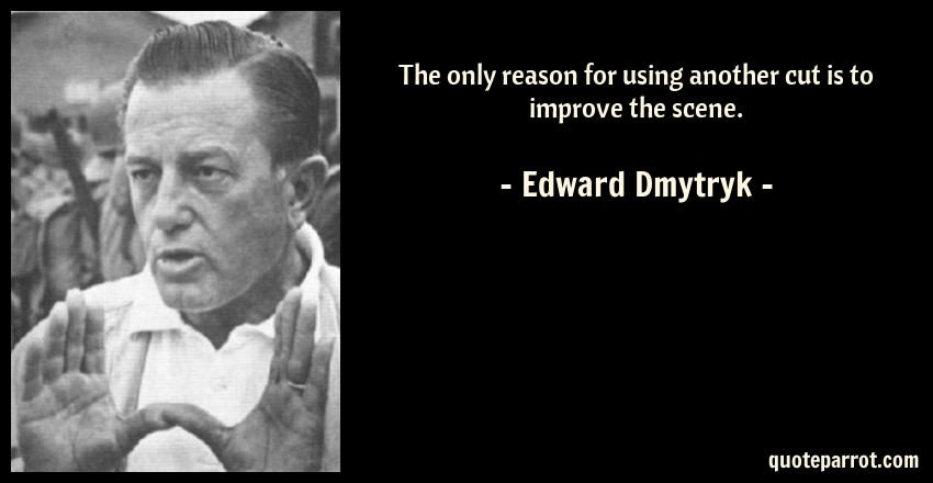 Edward Dmytryk Quote: The only reason for using another cut is to improve the scene.