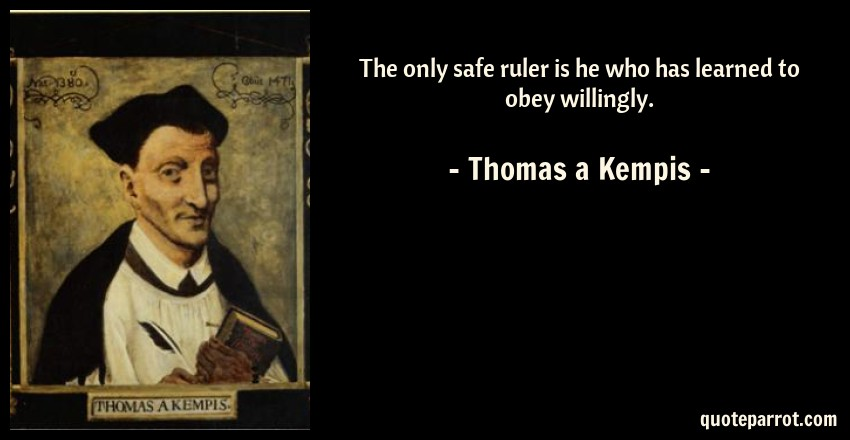 Thomas a Kempis Quote: The only safe ruler is he who has learned to obey willingly.