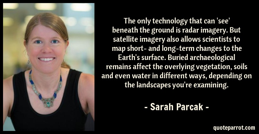Sarah Parcak Quote: The only technology that can 'see' beneath the ground is radar imagery. But satellite imagery also allows scientists to map short- and long-term changes to the Earth's surface. Buried archaeological remains affect the overlying vegetation, soils and even water in different ways, depending on the landscapes you're examining.