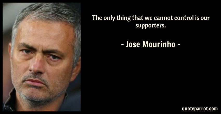 Jose Mourinho Quote: The only thing that we cannot control is our supporters.