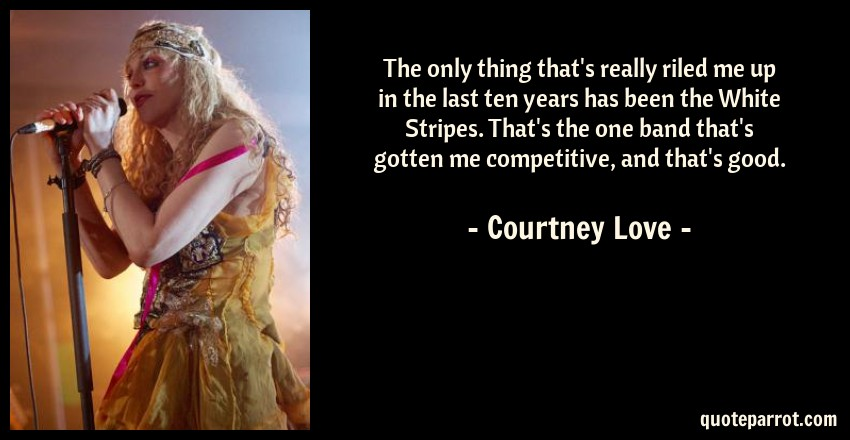 Courtney Love Quote: The only thing that's really riled me up in the last ten years has been the White Stripes. That's the one band that's gotten me competitive, and that's good.
