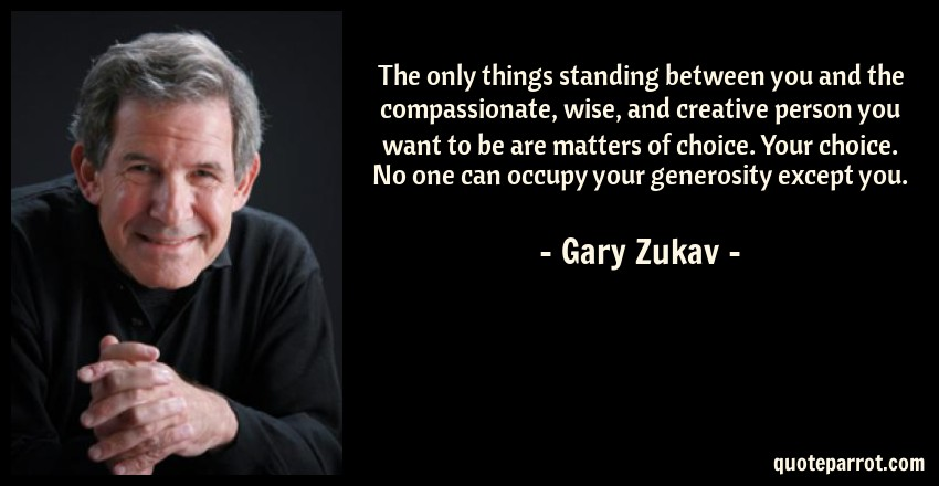 Gary Zukav Quote: The only things standing between you and the compassionate, wise, and creative person you want to be are matters of choice. Your choice. No one can occupy your generosity except you.