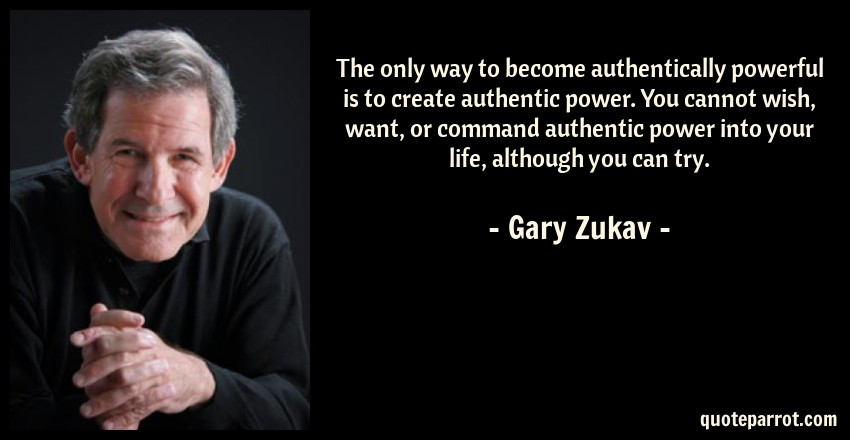 Gary Zukav Quote: The only way to become authentically powerful is to create authentic power. You cannot wish, want, or command authentic power into your life, although you can try.