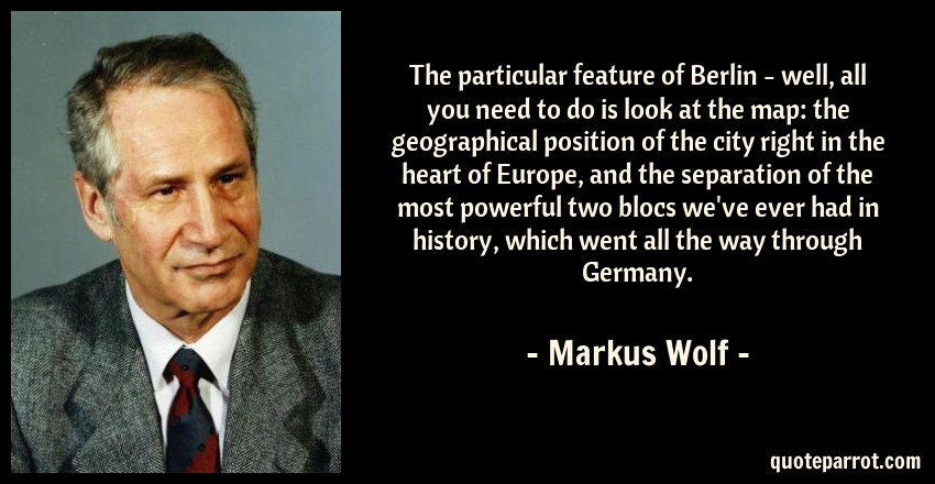 Markus Wolf Quote: The particular feature of Berlin - well, all you need to do is look at the map: the geographical position of the city right in the heart of Europe, and the separation of the most powerful two blocs we've ever had in history, which went all the way through Germany.