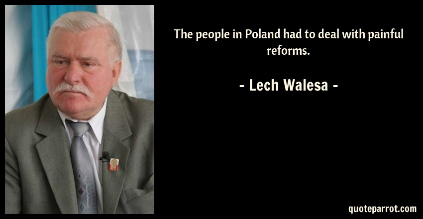 Lech Walesa Quote: The people in Poland had to deal with painful reforms.
