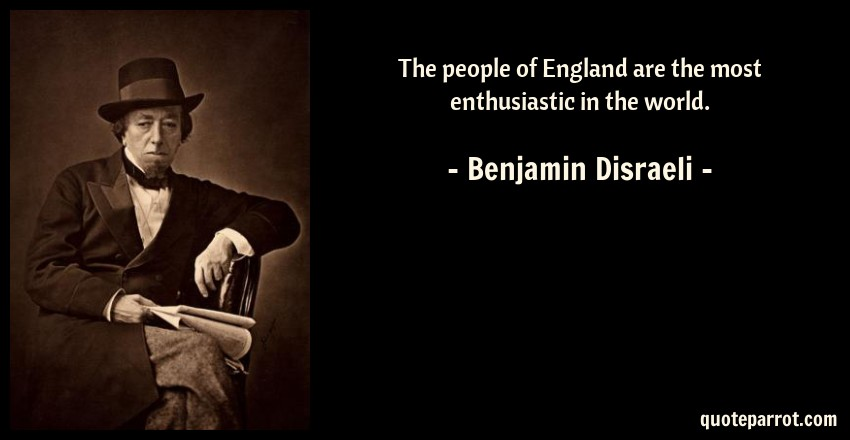 Benjamin Disraeli Quote: The people of England are the most enthusiastic in the world.