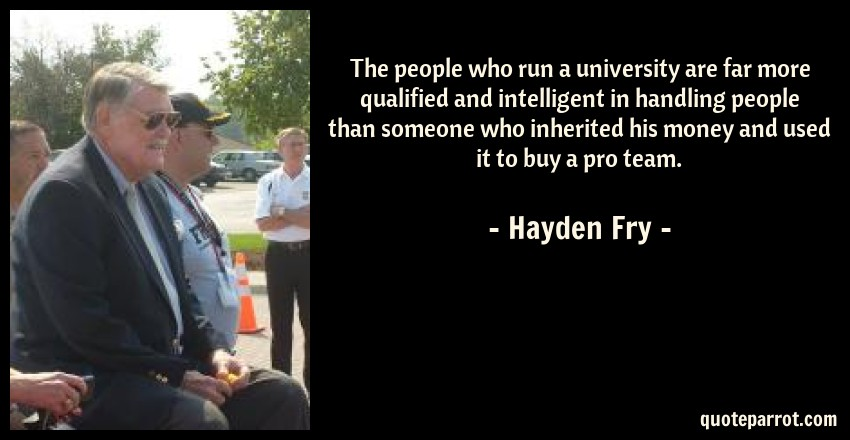 Hayden Fry Quote: The people who run a university are far more qualified and intelligent in handling people than someone who inherited his money and used it to buy a pro team.