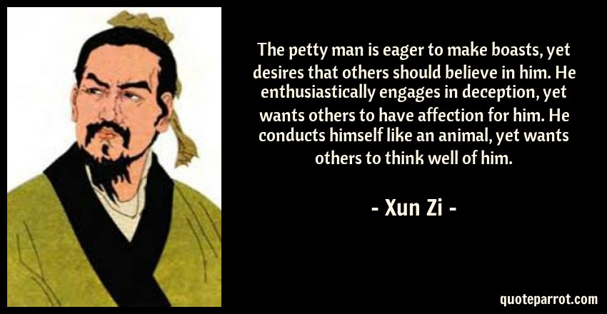 Xun Zi Quote: The petty man is eager to make boasts, yet desires that others should believe in him. He enthusiastically engages in deception, yet wants others to have affection for him. He conducts himself like an animal, yet wants others to think well of him.