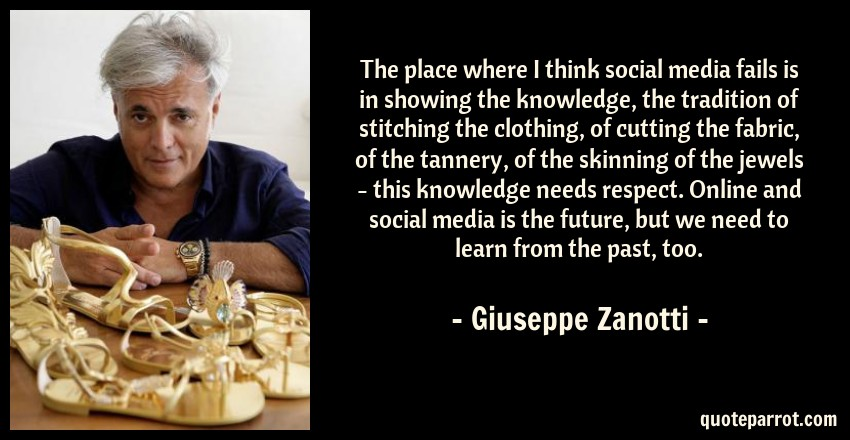 Giuseppe Zanotti Quote: The place where I think social media fails is in showing the knowledge, the tradition of stitching the clothing, of cutting the fabric, of the tannery, of the skinning of the jewels - this knowledge needs respect. Online and social media is the future, but we need to learn from the past, too.
