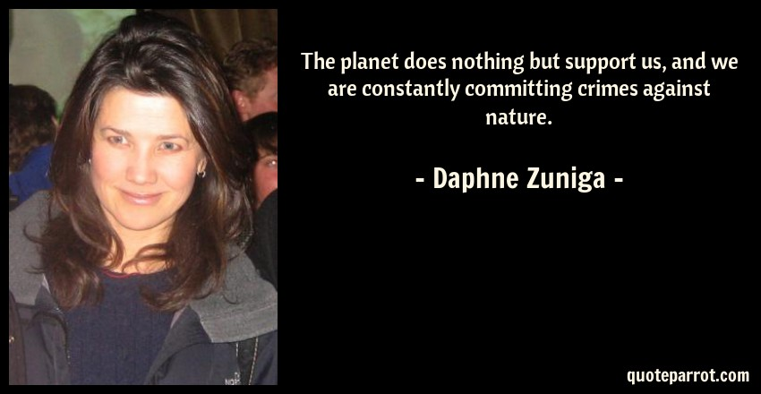 Daphne Zuniga Quote: The planet does nothing but support us, and we are constantly committing crimes against nature.