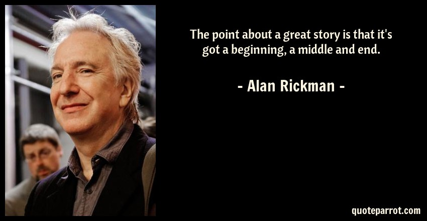 Alan Rickman Quote: The point about a great story is that it's got a beginning, a middle and end.