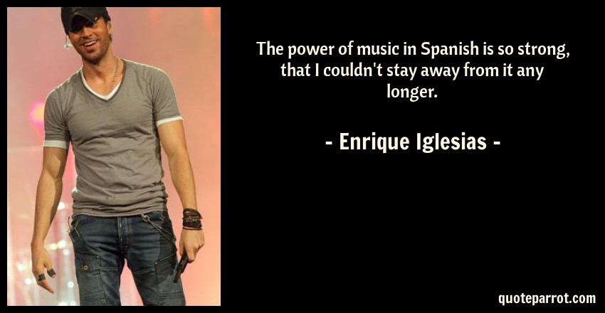 Enrique Iglesias Quote: The power of music in Spanish is so strong, that I couldn't stay away from it any longer.